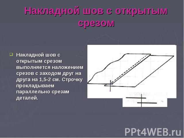 Накладной шов с открытым срезомНакладной шов с открытым срезом выполняется наложением срезов с заходом друг на друга на 1,5-2 см. Строчку прокладываем параллельно срезам деталей.