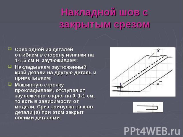 Накладной шов с закрытым срезомСрез одной из деталей отгибаем в сторону изнанки на 1-1,5 см и заутюживаем; Накладываем заутюженный край детали на другую деталь и приметываем; Машинную строчку прокладываем, отступая от заутюженного края на 0, 1-1 см,…
