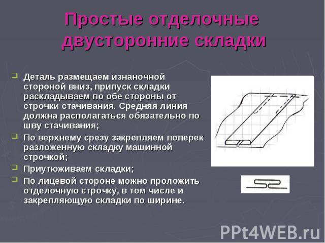 Простые отделочные двусторонние складки Деталь размещаем изнаночной стороной вниз, припуск складки раскладываем по обе стороны от строчки стачивания. Средняя линия должна располагаться обязательно по шву стачивания; По верхнему срезу закрепляем попе…