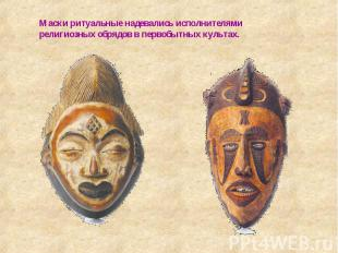 Маски ритуальные надевались исполнителями религиозных обрядов в первобытных куль