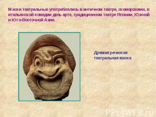 Маски театральные употреблялись в античном театре, скоморохами, в итальянской ко