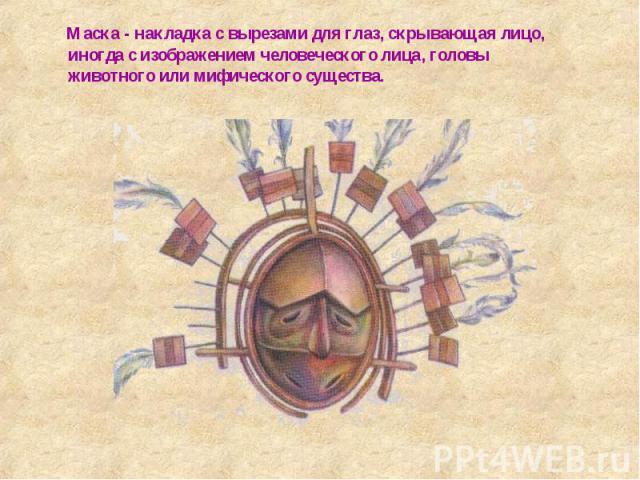 Маска - накладка с вырезами для глаз, скрывающая лицо, иногда с изображением человеческого лица, головы животного или мифического существа.