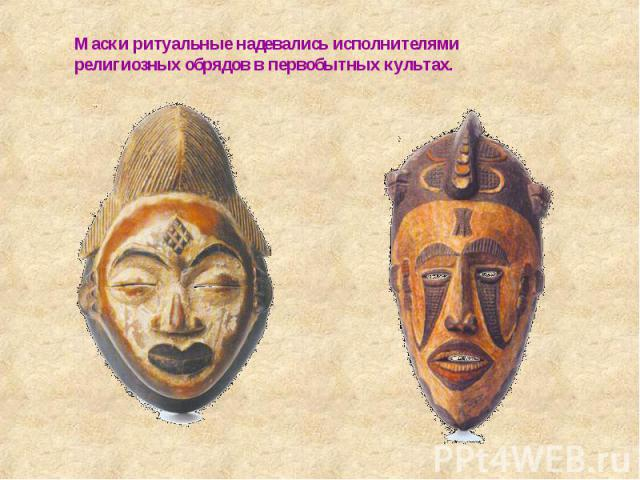 Маски ритуальные надевались исполнителями религиозных обрядов в первобытных культах.
