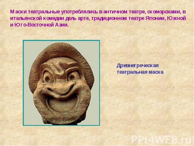 Маски театральные употреблялись в античном театре, скоморохами, в итальянской комедии дель арте, традиционном театре Японии, Южной и Юго-Восточной Азии. Древнегреческая театральная маска