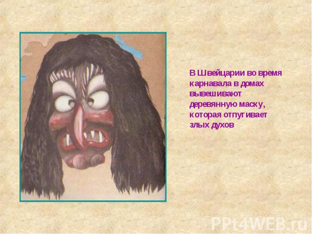 В Швейцарии во время карнавала в домах вывешивают деревянную маску, которая отпугивает злых духов