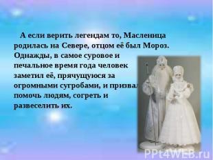 А если верить легендам то, Масленица родилась на Севере, отцом её был Мороз. Одн