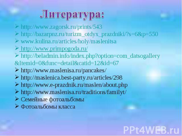 Литература: http://www.zagorsk.ru/prints/543 http://bazarpnz.ru/turizm_otdyx_prazdniki/?s=6&p=550 www.kulina.ru/articles/holy/maslenitsa http://www.primpogoda.ru/ http://beladmin.info/index.php?option=com_datsogallery &Itemid=0&func=detail&catid=12&…