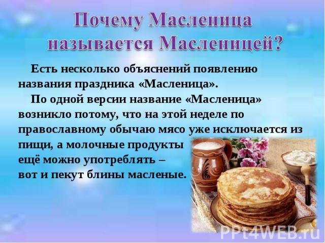 Почему Масленица называется Масленицей? Есть несколько объяснений появлению названия праздника «Масленица». По одной версии название «Масленица» возникло потому, что на этой неделе по православному обычаю мясо уже исключается из пищи, а молочные про…