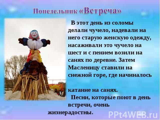 Понедельник «Встреча» В этот день из соломы делали чучело, надевали на него старую женскую одежду, насаживали это чучело на шест и с пением возили на санях по деревне. Затем Масленицу ставили на снежной горе, где начиналось катание на санях. Песни, …