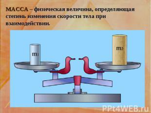МАССА – физическая величина, определяющая степень изменения скорости тела при вз