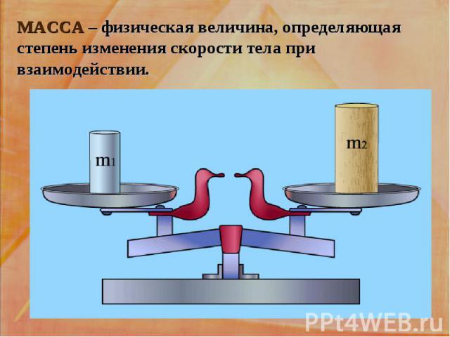 МАССА – физическая величина, определяющая степень изменения скорости тела при взаимодействии.