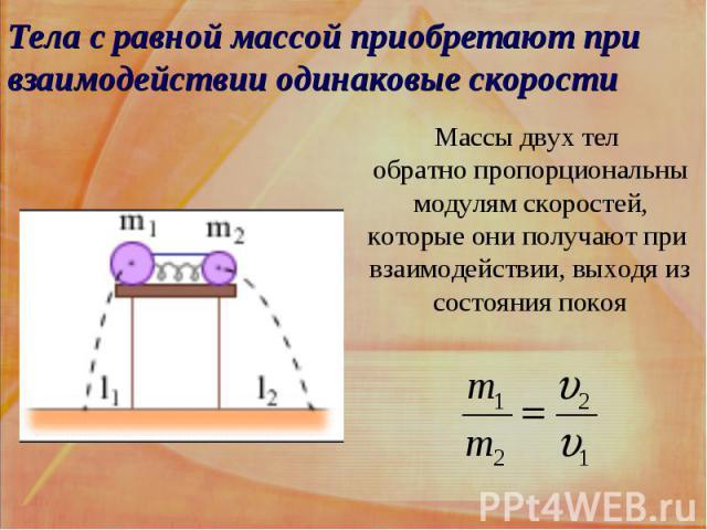 Тела с равной массой приобретают при взаимодействии одинаковые скорости Массы двух тел обратно пропорциональны модулям скоростей, которые они получают при взаимодействии, выходя из состояния покоя