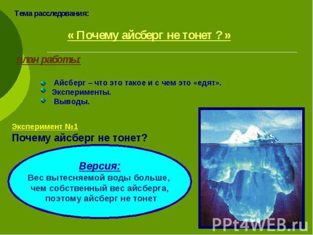 Тема расследования: « Почему айсберг не тонет ? » план работы: Айсберг – что это такое и с чем это «едят». Эксперименты. Выводы. Эксперимент №1 Почему айсберг не тонет? Версия: Вес вытесняемой воды больше, чем собственный вес айсберга, поэтому айсбе…