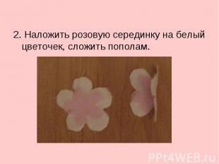 2. Наложить розовую серединку на белый цветочек, сложить пополам.