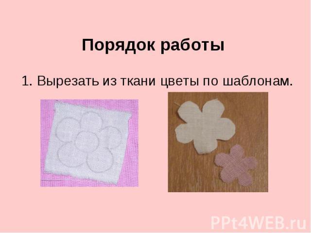 Порядок работы 1. Вырезать из ткани цветы по шаблонам.