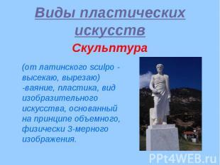 Виды пластических искусств Скульптура (от латинского sculpo - высекаю, вырезаю)
