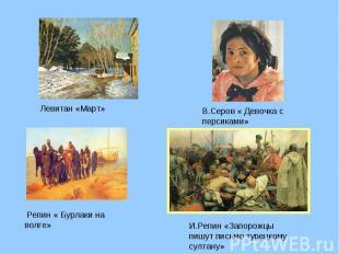 Левитан «Март» В.Серов « Девочка с персиками» Репин « Бурлаки на волге» И.Репин