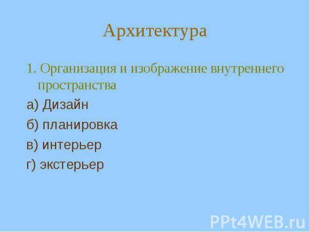 Архитектура1. Организация и изображение внутреннего пространства а) Дизайн б) планировка в) интерьер г) экстерьер