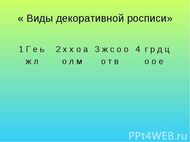 « Виды декоративной росписи» 1 Г е ь 2 х х о а 3 ж с о о 4 г р д ц ж л о л м о т в о о е