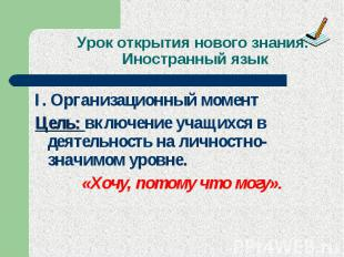 Урок открытия нового знания. Иностранный язык I. Организационный момент Цель: вк