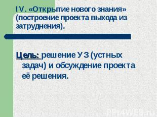 IV. «Открытие нового знания» (построение проекта выхода из затруднения). Цель: р