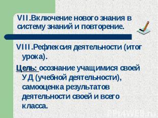 VII.Включение нового знания в систему знаний и повторение. VIII.Рефлексия деятел