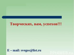 Творческих, вам, успехов!!! E – mail: svegos@list.ru