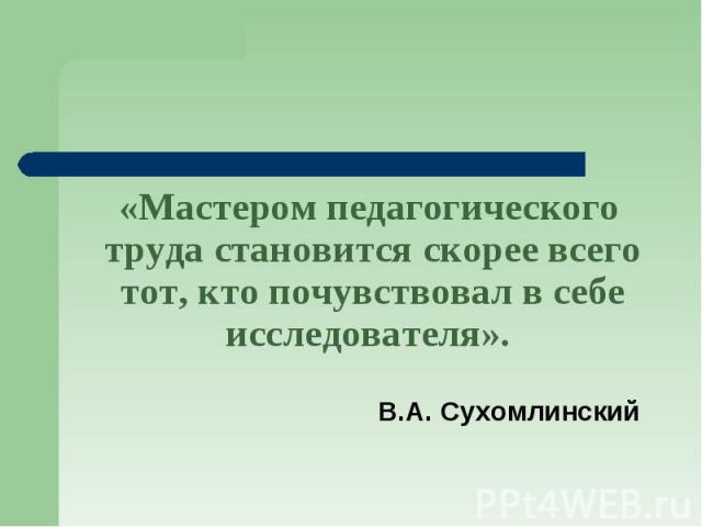 «Мастером педагогического труда становится скорее всего тот, кто почувствовал в себе исследователя». В.А. Сухомлинский