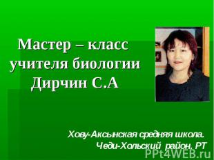 Мастер – класс учителя биологии Дирчин С.А Хову-Аксынская средняя школа. Чеди-Хо
