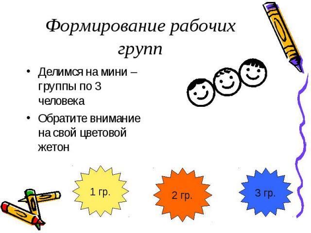 Формирование рабочих группДелимся на мини – группы по 3 человека Обратите внимание на свой цветовой жетон