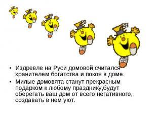 Издревле на Руси домовой считался хранителем богатства и покоя в доме. Милые дом