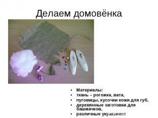 Делаем домовёнка Материалы: ткань – рогожка, вата, пуговицы, кусочки кожи для гу