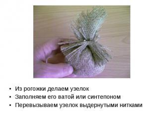 Из рогожки делаем узелок Заполняем его ватой или синтепоном Перевызываем узелок