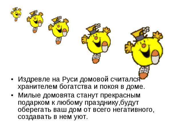 Издревле на Руси домовой считался хранителем богатства и покоя в доме. Милые домовята станут прекрасным подарком к любому празднику,будут оберегать ваш дом от всего негативного, создавать в нем уют.