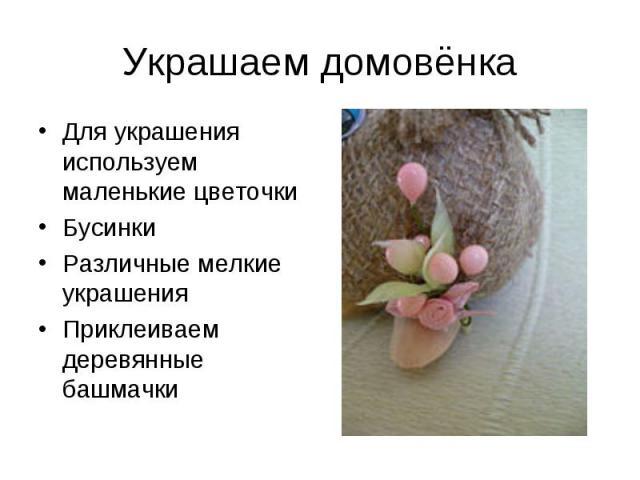 Украшаем домовёнкаДля украшения используем маленькие цветочки Бусинки Различные мелкие украшения Приклеиваем деревянные башмачки