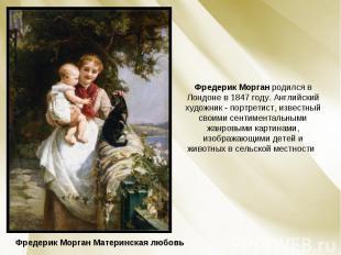 Фредерик Морган родился в Лондоне в 1847 году. Английский художник - портретист,