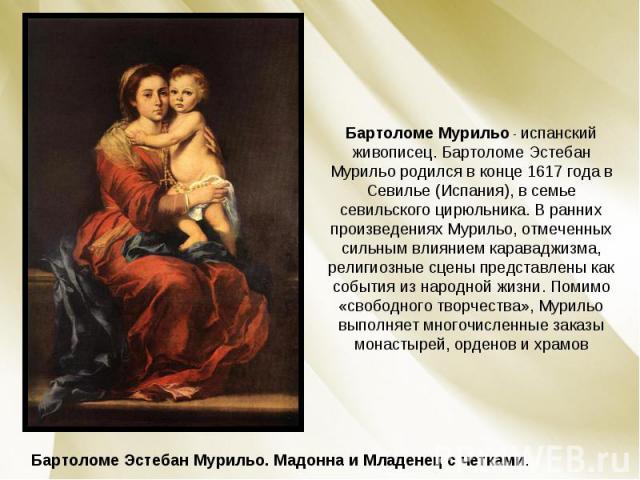 Бартоломе Мурильо - испанский живописец. Бартоломе Эстебан Мурильо родился в конце 1617 года в Севилье (Испания), в семье севильского цирюльника. В ранних произведениях Мурильо, отмеченных сильным влиянием караваджизма, религиозные сцены представлен…