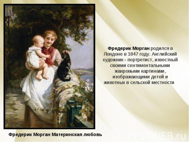 Фредерик Морган родился в Лондоне в 1847 году. Английский художник - портретист, известный своими сентиментальными жанровыми картинами, изображающими детей и животных в сельской местности Фредерик Морган Материнская любовь