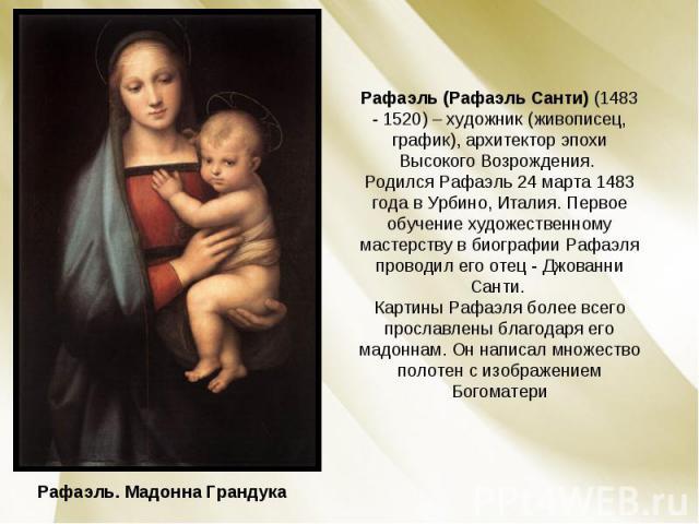 Рафаэль (Рафаэль Санти) (1483 - 1520) – художник (живописец, график), архитектор эпохи Высокого Возрождения. Родился Рафаэль 24 марта 1483 года в Урбино, Италия. Первое обучение художественному мастерству в биографии Рафаэля проводил его отец - Джов…