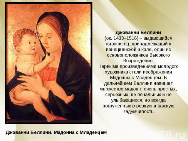 Джованни Беллини (ок. 1433–1516) – выдающийся живописец, принадлежащий к венецианской школе, один из основоположников Высокого Возрождения. Первыми произведениями молодого художника стали изображения Мадонны с Младенцем. В дальнейшем Беллини напишет…