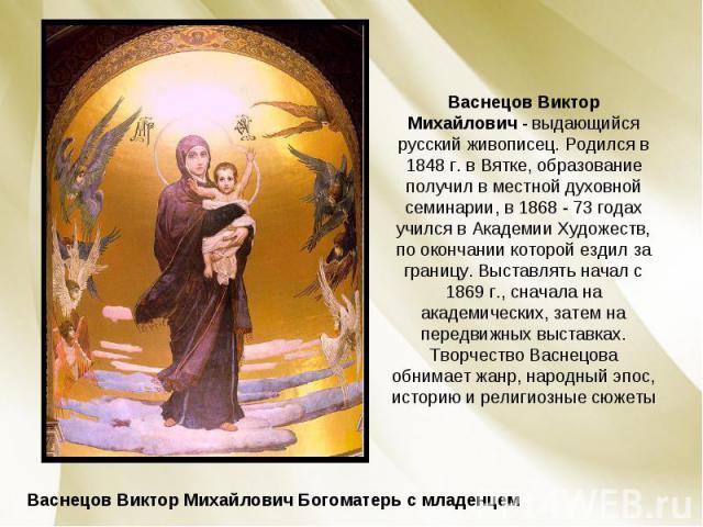 Васнецов Виктор Михайлович - выдающийся русский живописец. Родился в 1848 г. в Вятке, образование получил в местной духовной семинарии, в 1868 - 73 годах учился в Академии Художеств, по окончании которой ездил за границу. Выставлять начал с 1869 г.,…