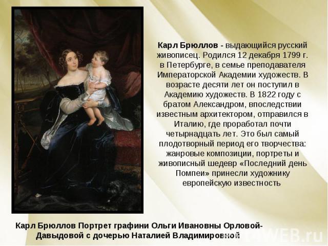 Карл Брюллов - выдающийся русский живописец. Родился 12 декабря 1799 г. в Петербурге, в семье преподавателя Императорской Академии художеств. В возрасте десяти лет он поступил в Академию художеств. В 1822 году с братом Александром, впоследствии изве…