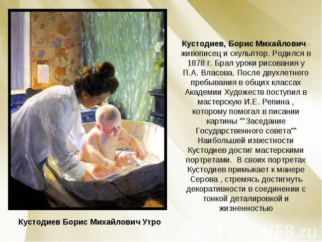 Кустодиев, Борис Михайлович - живописец и скульптор. Родился в 1878 г. Брал уроки рисования у П.А. Власова. После двухлетнего пребывания в общих классах Академии Художеств поступил в мастерскую И.Е. Репина , которому помогал в писании картины