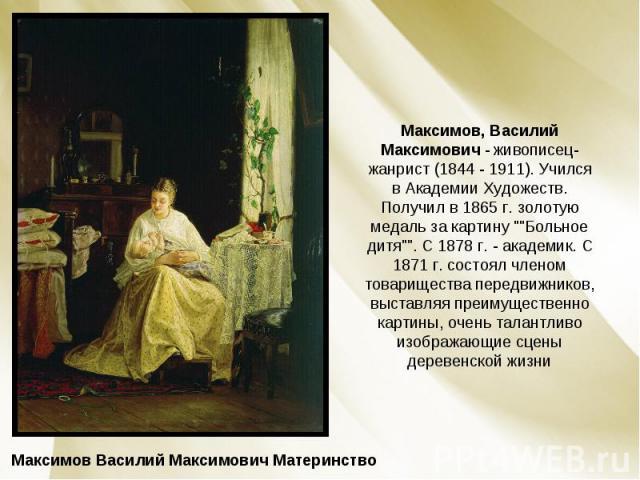 Максимов, Василий Максимович - живописец-жанрист (1844 - 1911). Учился в Академии Художеств. Получил в 1865 г. золотую медаль за картину