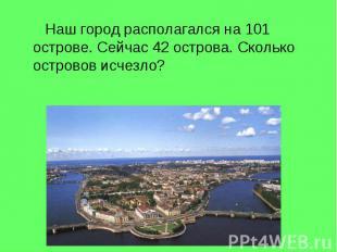 Наш город располагался на 101 острове. Сейчас 42 острова. Сколько островов исчез