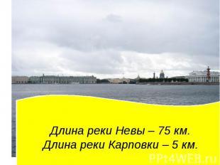 Длина реки Невы – 75 км. Длина реки Карповки – 5 км.