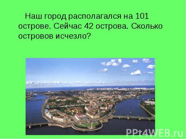Наш город располагался на 101 острове. Сейчас 42 острова. Сколько островов исчезло?