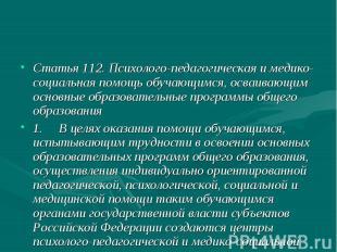 Статья 112. Психолого-педагогическая и медико-социальная помощь обучающимся, осв