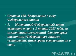 Статья 168. Вступление в силу Федерального закона 1. Настоящий Федеральный