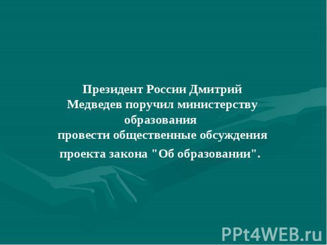Президент России Дмитрий Медведев поручил министерству образования провести общественные обсуждения проекта закона